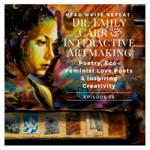 Dr. Emily Carr & Interactive Artmaking: Poetry, Eco-Feminist Love Poets & Inspiring Creativity-Ep.36