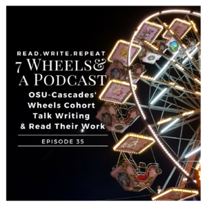 7 Wheels & a Podcast: OSU-Cascades' Wheels Cohort Talk Writing & Read Their Work-Ep.35