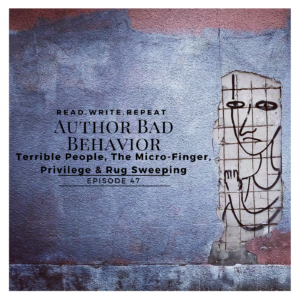 Author Bad Behavior: Terrible People, The Micro-Finger, Privilege & Rug Sweeping Ep.47